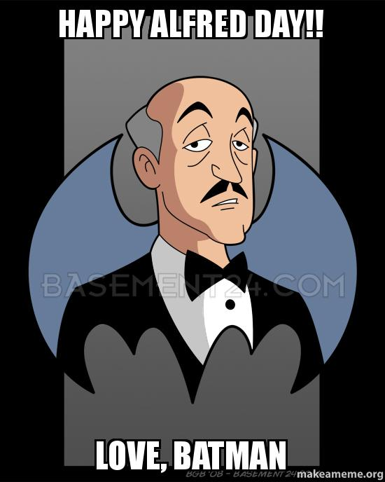 happy alfred day happy alfred day!! love, batman make a meme
