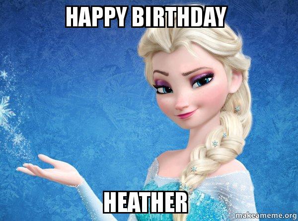 happy birthday 64g4ve happy birthday heather elsa from frozen make a meme
