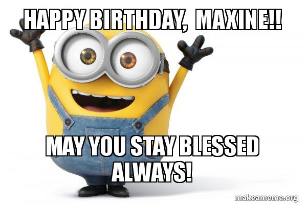 happy birthday maxine Happy birthday, Maxine!! May you stay blessed always!   Happy  happy birthday maxine