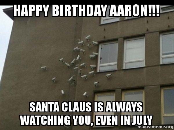 happy birthday aaron meme Happy Birthday Aaron!!! Santa Claus is always watching you, even  happy birthday aaron meme