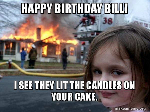 happy birthday bill meme Happy Birthday Bill! I see they lit the candles on your cake  happy birthday bill meme
