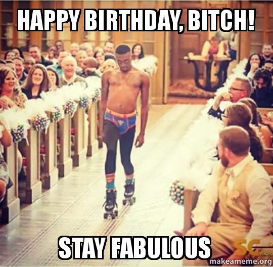 Right! Happy birthday bitch consider