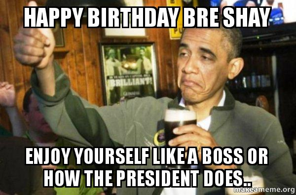 happy birthday bre happy birthday bre shay enjoy yourself like a boss or how the