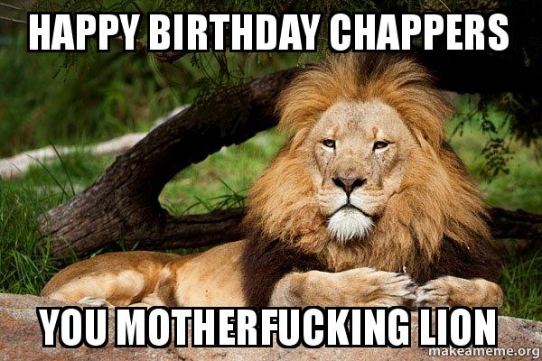 happy birthday chappers happy birthday chappers you motherfucking lion lions! make a meme