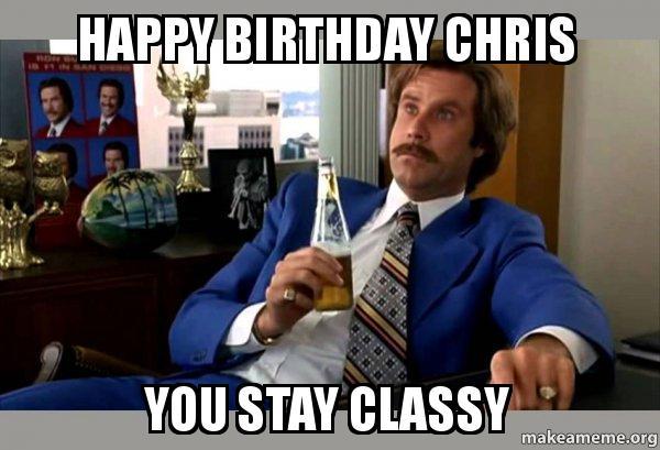 Happy Birthday Chris You Stay Classy Stay Classy Cheis Make A Meme