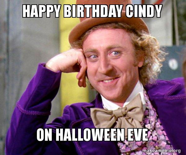 Happy Birthday Cindy On Halloween Eve Willy Wonka Sarcasm Meme Make A Meme