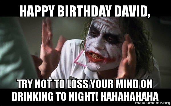 happy birthday david 9l8vqg happy birthday david, try not to loss your mind on drinking to night