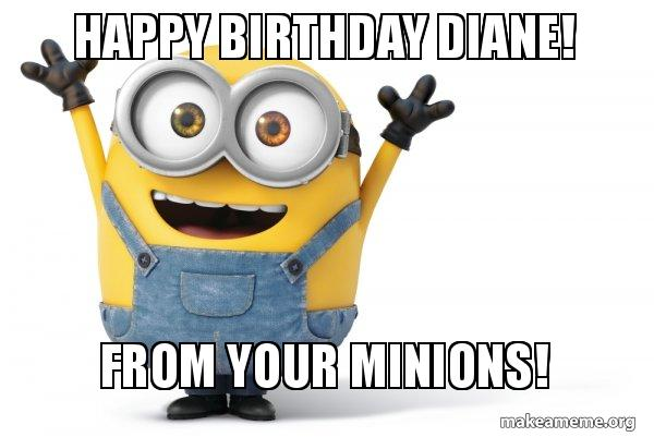 happy birthday diane qi1t5k happy birthday diane! from your minions! happy minion make a meme