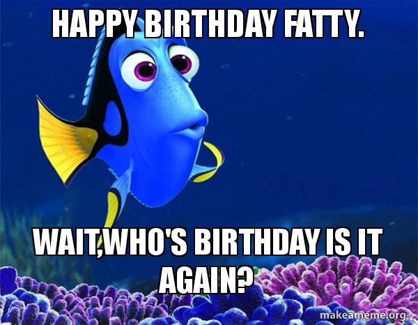 Happy Birthday Fatty Waitwhos Birthday Is It Again Dory From