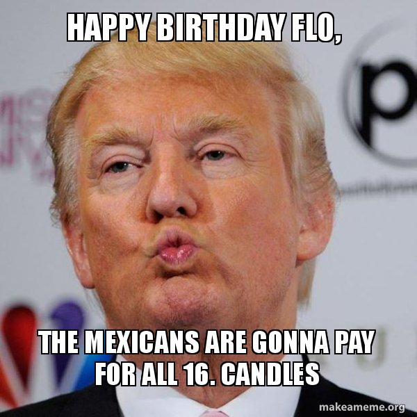 Happy Birthday Flo The Mexicans Are Gonna Pay For All 16 Candles