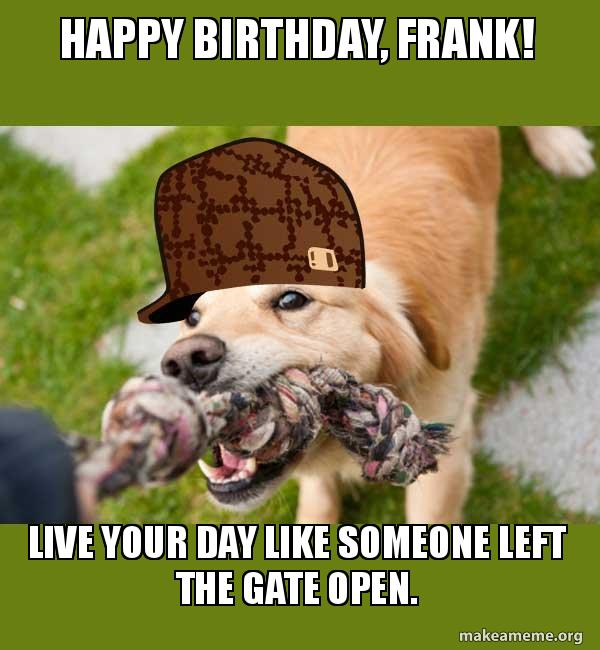 happy birthday frank 2genqf happy birthday, frank! live your day like someone left the gate open