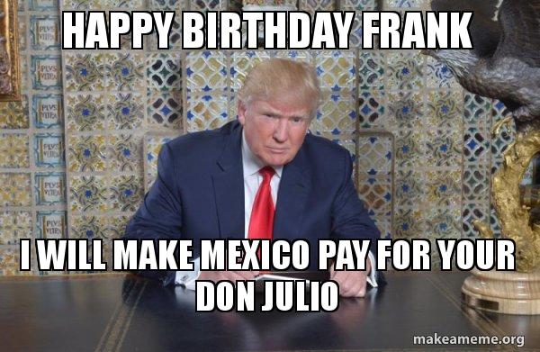 happy birthday frank bdj2dz happy birthday frank i will make mexico pay for your don julio