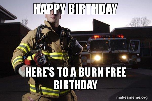happy birthday heres rkww5f happy birthday here's to a burn free birthday good guy fire