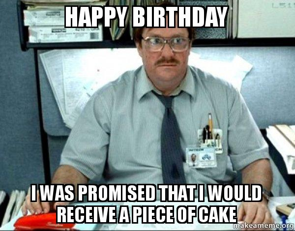 Happy Birthday I was promised that I would receive a piece of cake ...