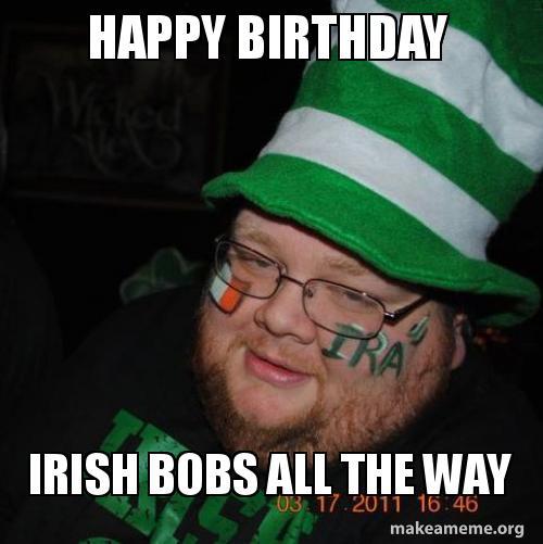 Happy Birthday Irish Bobs All The Way Make A Meme