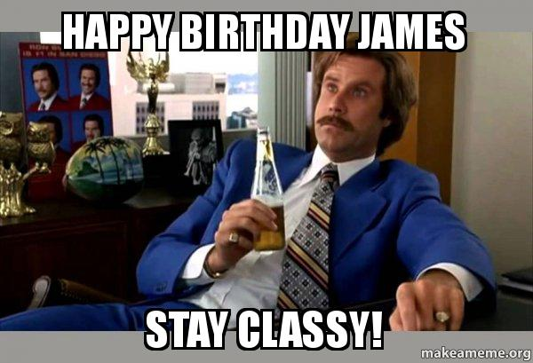 happy birthday james meme Happy Birthday James Stay classy!   | Make a Meme happy birthday james meme
