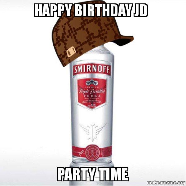 Happy Birthday Jd Meme >> Happy birthday jd party time - Scumbag Alcohol | Make a Meme
