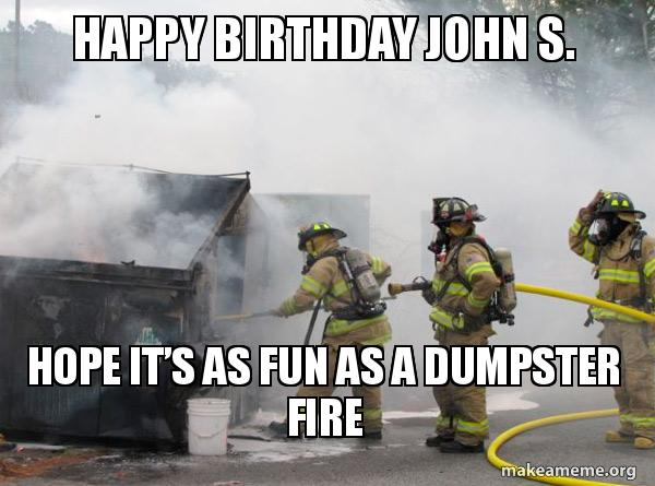 Happy Birthday John S Hope Its As Fun As A Dumpster Fire Make A Meme