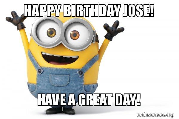 happy birthday jose 8tfhpk happy birthday jose! have a great day! happy minion make a meme