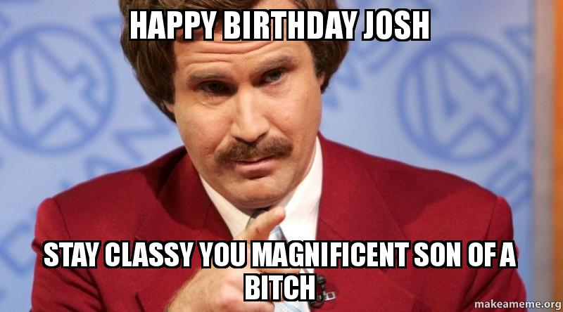 Happy Birthday Josh Stay Classy You Magnificent Son Of A Bitch