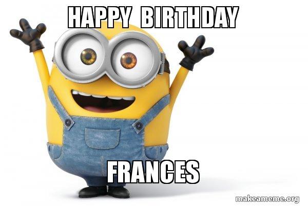 happy birthday k0ubmd happy birthday frances happy minion make a meme,Happy Birthday Frances Meme