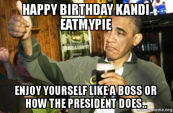 Happy birthday kandi eatmypie enjoy yourself like a boss or how the upvote obama meme solutioingenieria Image collections