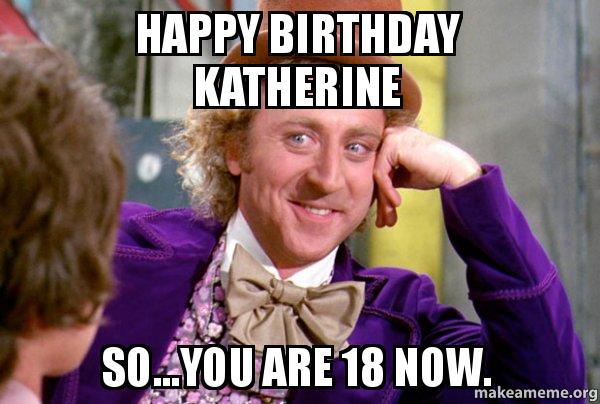 happy birthday katherine happy birthday katherine so you are 18 now wonka make a meme