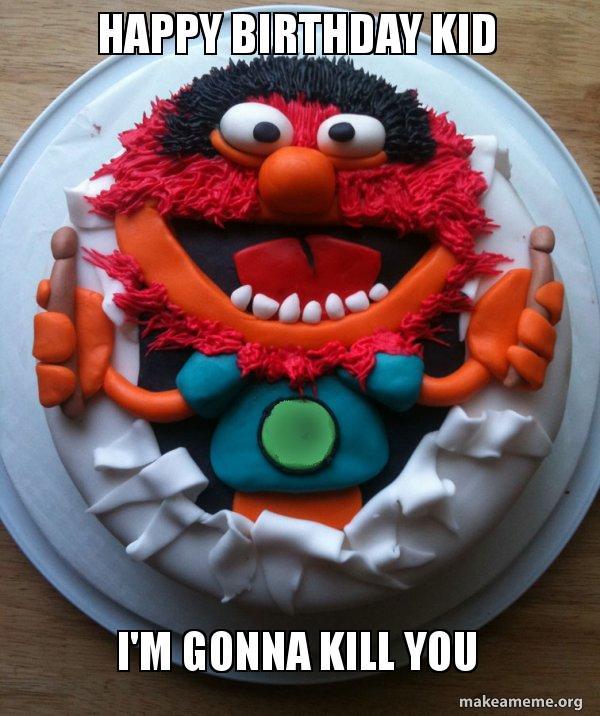 Happy Birthday Kid Im Gonna Kill You Cake Day Make A Meme