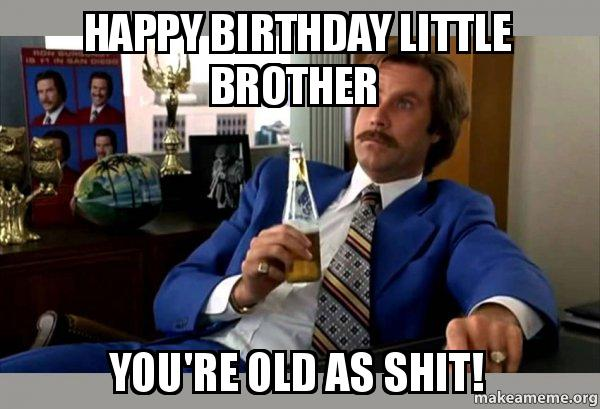 happy birthday little brother meme Happy birthday little brother You're old as shit!   Ron Burgundy  happy birthday little brother meme