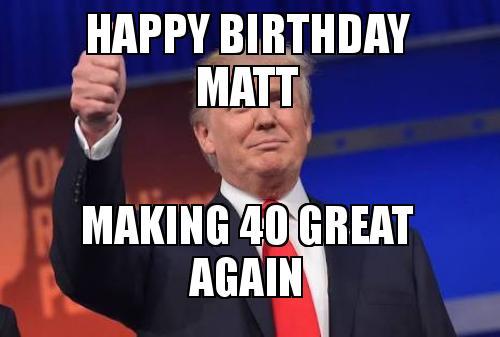 happy birthday matt vqjr39 happy birthday matt making 40 great again make a meme,Happy Birthday Matt Meme