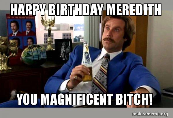 happy birthday meredith dcs1us happy birthday meredith you magnificent bitch! ron burgundy,Meredith Meme Images