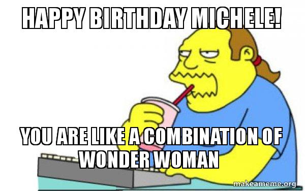 Happy Birthday Michele You Are Like A Combination Of Wonder Woman