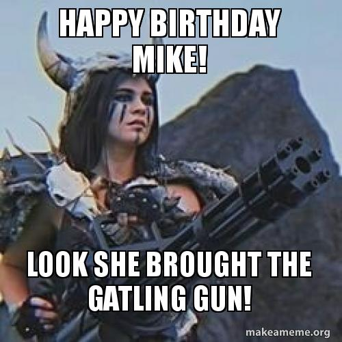 Happy Birthday Mike! Look she brought the Gatling Gun! | Make a Meme