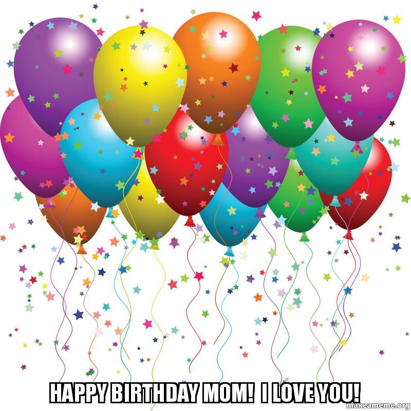 happy birthday mom i love you make a meme
