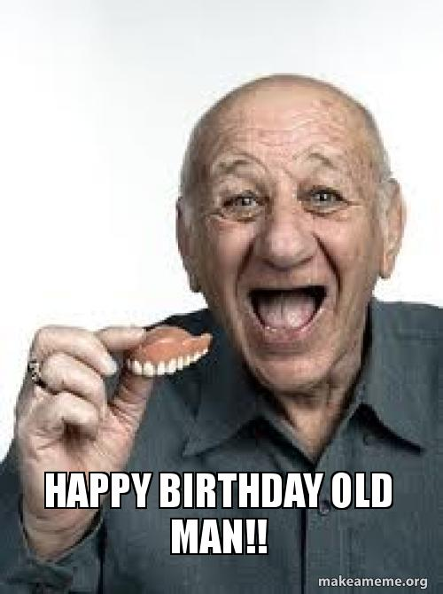 Happy Birthday Old Man Make A Meme