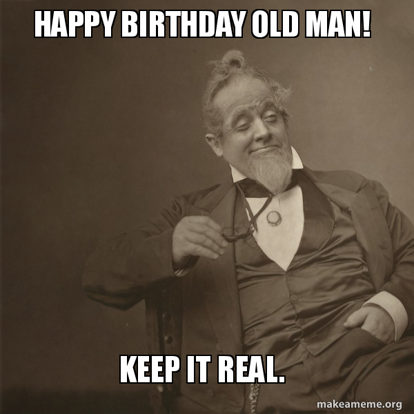 happy birthday old man keep it real make a meme