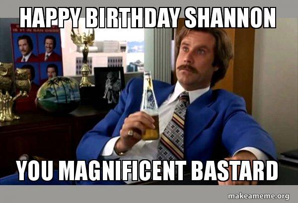 happy birthday shannon meme Happy Birthday Shannon You Magnificent Bastard   Ron Burgundy  happy birthday shannon meme