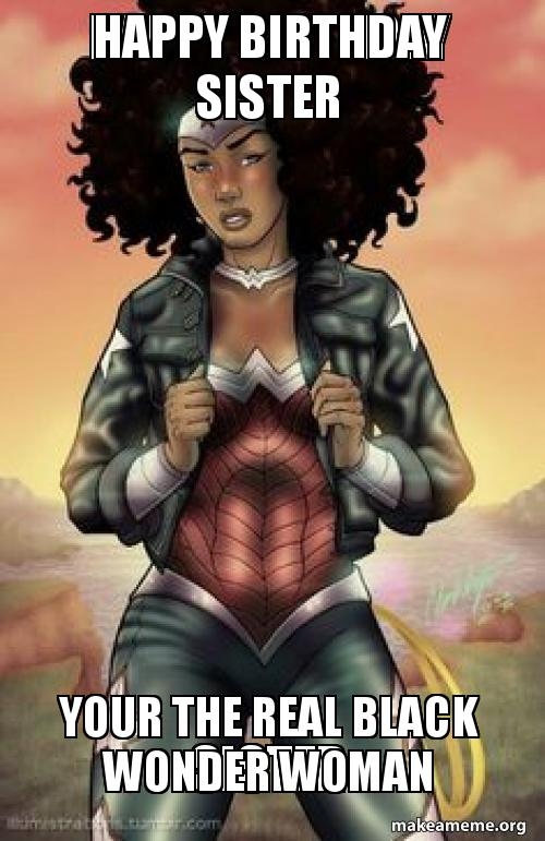 Happy Birthday Sister Your The Real Black Wonder Woman Your The