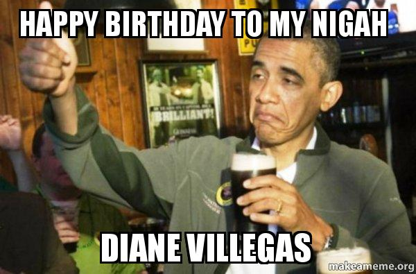 happy birthday to c85zes happy birthday to my nigah diane villegas upvote obama make a meme
