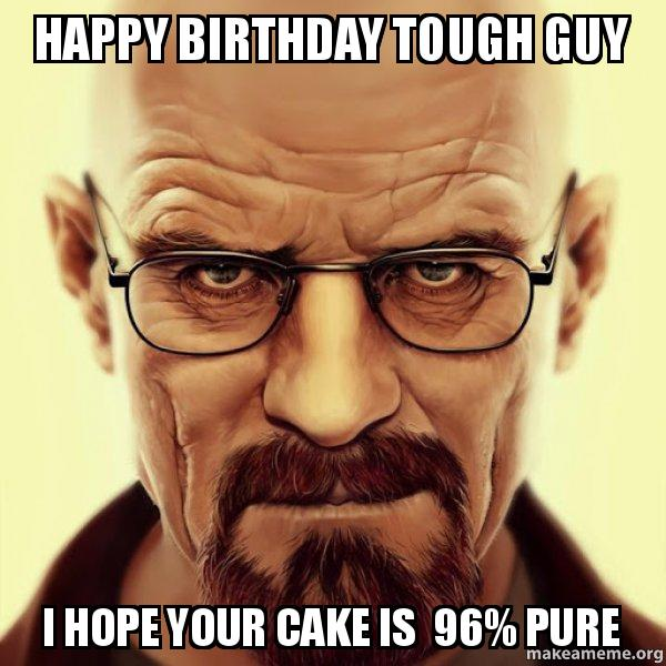 happy birthday tough happy birthday tough guy i hope your cake is 96% pure walter white