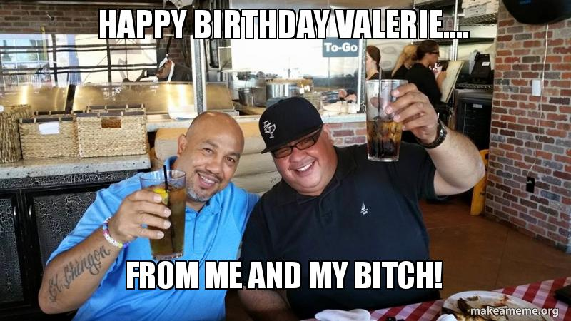 Happy Birthday Valerie From Me And My Bitch Make A Meme