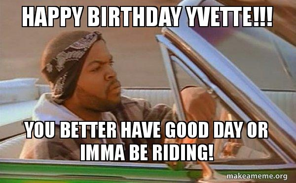 Happy Birthday Yvette You Better Have Good Day Or Imma Be Riding