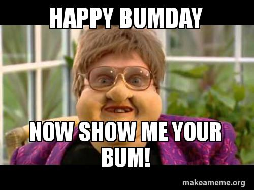 happy bumday now 3ek6ab happy bumday now show me your bum! make a meme