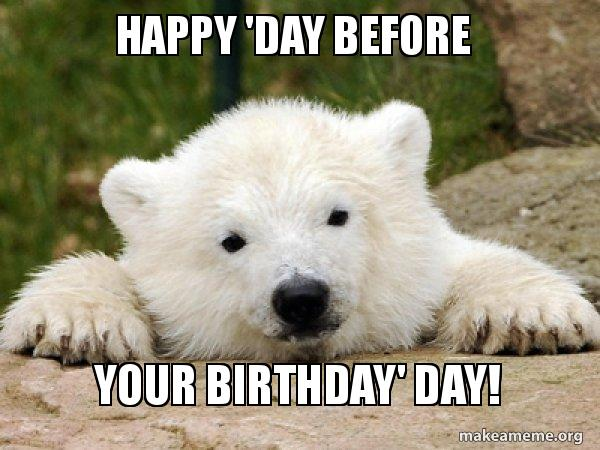 Happy Day Before Your Birthday Day Make A Meme