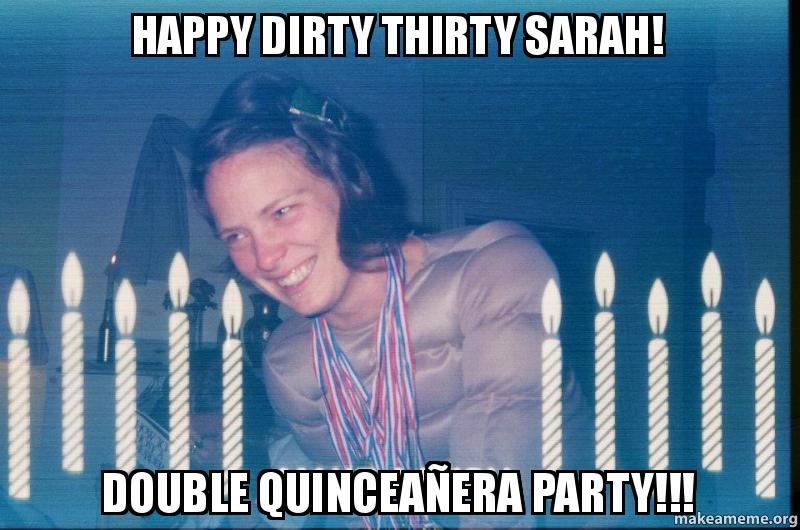 Happy Dirty Thirty Sarah! Double Quinceañera Party!!! - | Make a Meme