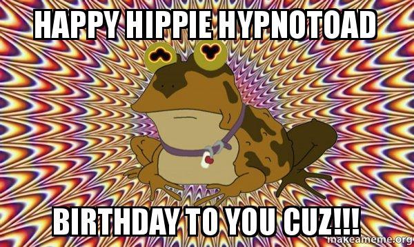 happy hippie hypnotoad happy hippie hypnotoad birthday to you cuz!!! hypnotoad make a meme