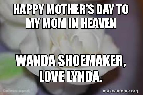 Happy Mother's Day to my Mom in Heaven Wanda Shoemaker, love