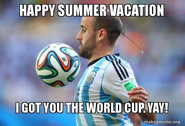 Happy Summer Vacation I Got You The World Cup Yay Make A Meme I hope you enjoy, or at least fake it. happy summer vacation i got you the