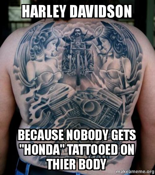 harley davidson because nobody gets honda tattooed on thier body
