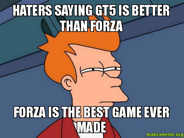 Funniest Memes Ever Created : Haters saying gt is better than forza the best